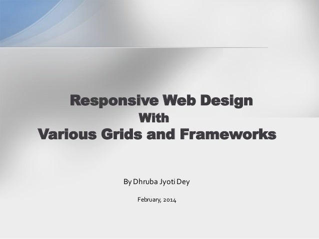 Responsive Web Design With Various Grids and Frameworks By Dhruba Jyoti Dey February, 2014