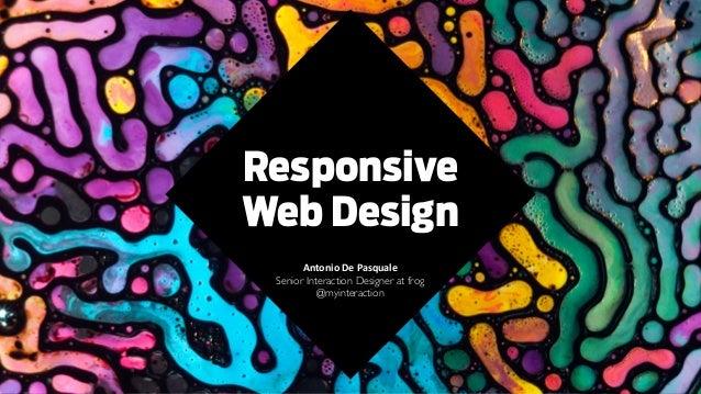 Responsive Web Design Antonio  De  Pasquale   Senior Interaction Designer at frog  @myinteraction  ! ! ! !