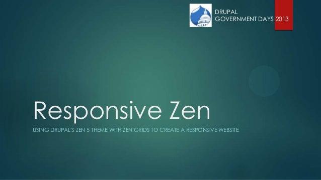 Responsive Zen USING DRUPAL'S ZEN 5 THEME WITH ZEN GRIDS TO CREATE A RESPONSIVE WEBSITE DRUPAL GOVERNMENT DAYS 2013