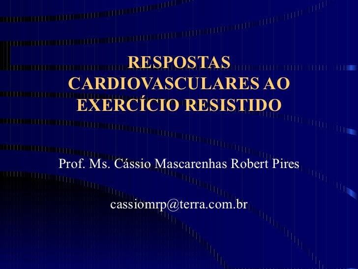 RESPOSTAS CARDIOVASCULARES AO EXERCÍCIO RESISTIDO Prof. Ms. Cássio Mascarenhas Robert Pires [email_address]