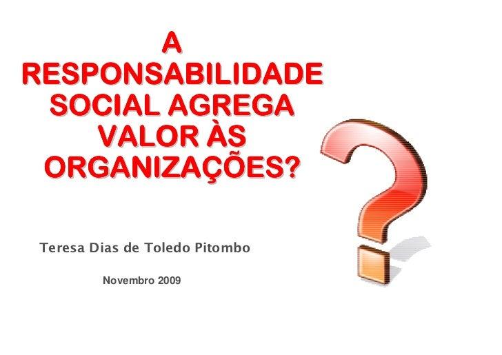 A RESPONSABILIDADE  SOCIAL AGREGA     VALOR ÀS  ORGANIZAÇÕES?  Teresa Dias de Toledo Pitombo          Novembro 2009
