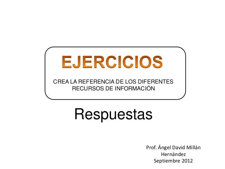CREA LA REFERENCIA DE LOS DIFERENTES      RECURSOS DE INFORMACIÓN      Respuestas                           Prof. Ángel Da...