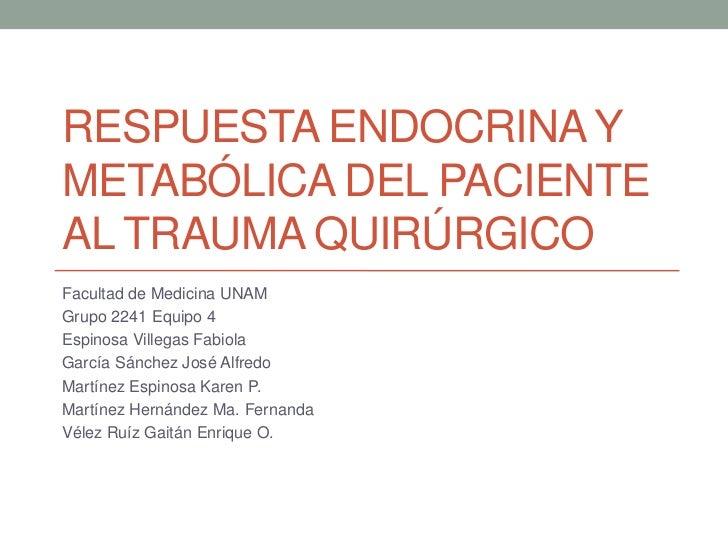 RESPUESTA ENDOCRINA YMETABÓLICA DEL PACIENTEAL TRAUMA QUIRÚRGICOFacultad de Medicina UNAMGrupo 2241 Equipo 4Espinosa Ville...