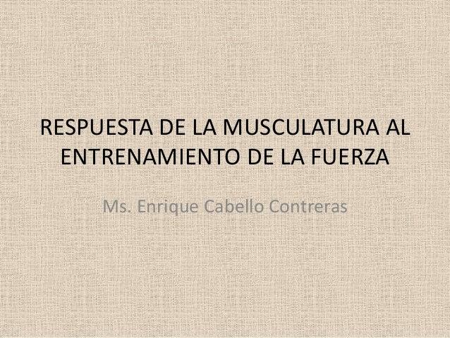 RESPUESTA DE LA MUSCULATURA AL ENTRENAMIENTO DE LA FUERZA Ms. Enrique Cabello Contreras