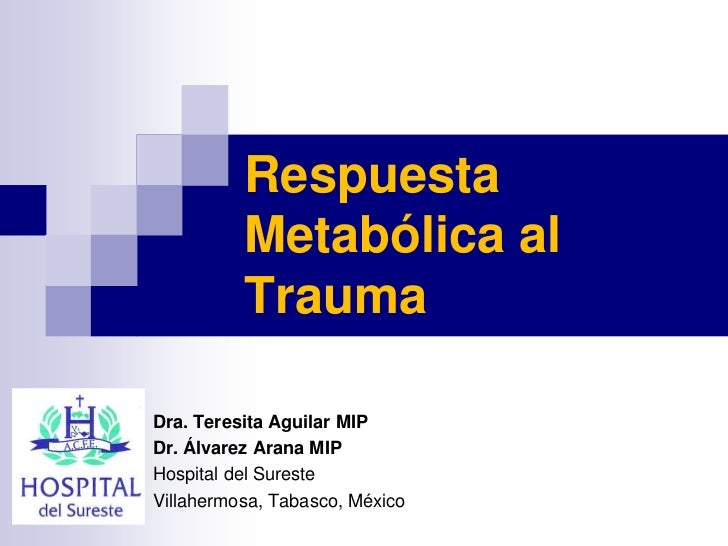Respuesta          Metabólica al          TraumaDra. Teresita Aguilar MIPDr. Álvarez Arana MIPHospital del SuresteVillaher...