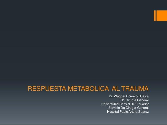 RESPUESTA METABOLICA AL TRAUMADr. Wagner Romero HualcaR1 Cirugía GeneralUniversidad Central Del EcuadorServicio De Cirugía...