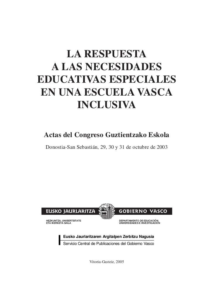 LA RESPUESTA  A LAS NECESIDADESEDUCATIVAS ESPECIALESEN UNA ESCUELA VASCA      INCLUSIVA Actas del Congreso Guztientzako Es...