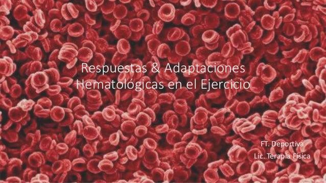 Respuestas & Adaptaciones  Hematológicas en el Ejercicio  FT. Deportiva  Lic. Terapia Física