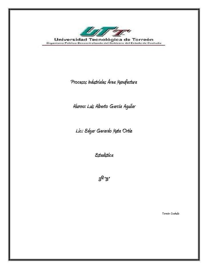 Procesos Industriales Área Manufactura Alumno: Luís Alberto García Aguilar  Lic.: Edgar Gerardo Mata Ortiz             Est...