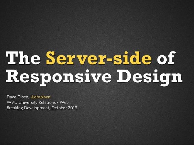 The Server-side of Responsive Design Dave Olsen, @dmolsen WVU University Relations - Web Breaking Development, October 201...
