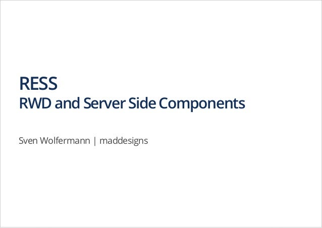 RESS  RWD and Server Side Components Sven Wolfermann | maddesigns