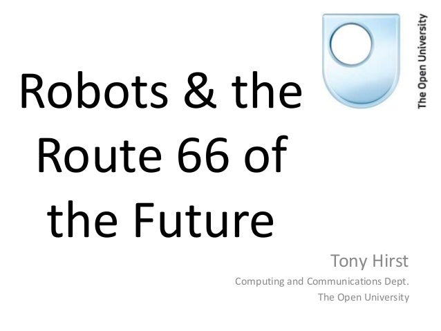 Robots & the Route 66 of the Future Tony Hirst Computing and Communications Dept. The Open University