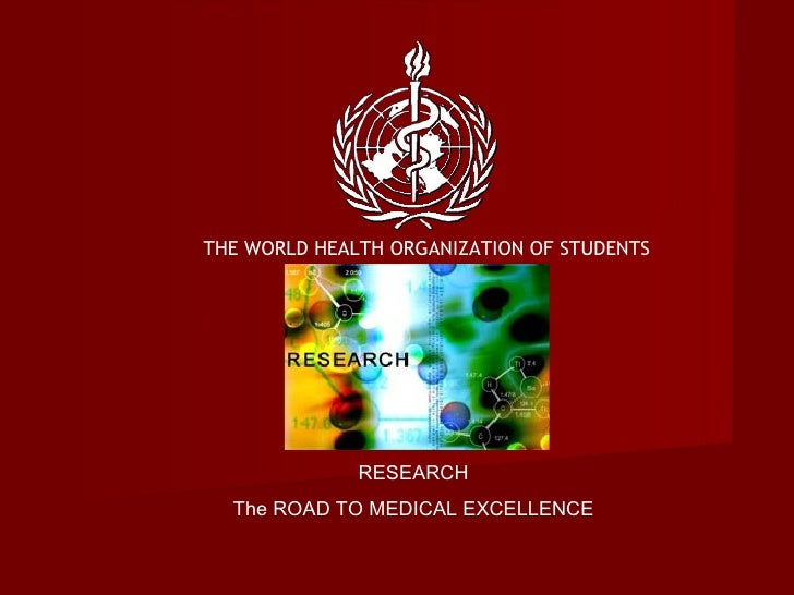THE WORLD HEALTH ORGANIZATION OF STUDENTS RESEARCH The ROAD TO MEDICAL EXCELLENCE