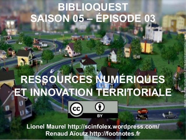 BIBLIOQUESTSAISON 05 – ÉPISODE 03RESSOURCES NUMÉRIQUESET INNOVATION TERRITORIALELionel Maurel http://scinfolex.wordpress.c...