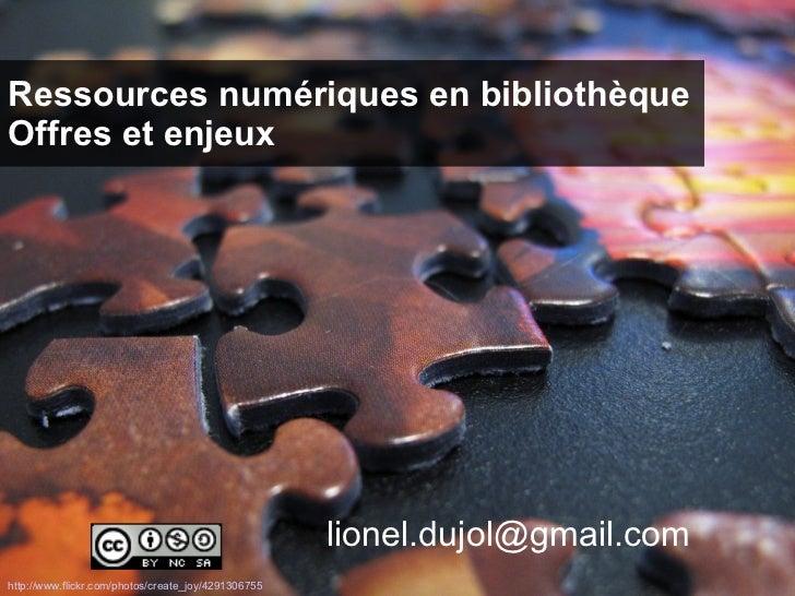 Ressources numériques en bibliothèque Offres et enjeux [email_address] http://www.flickr.com/photos/create_joy/4291306755