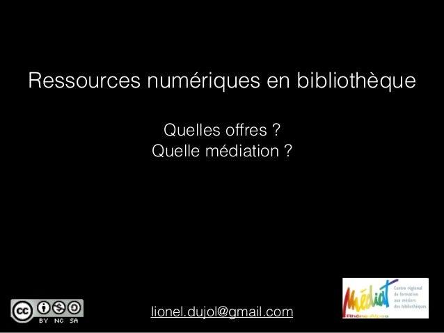 Ressources numériques en bibliothèque Quelles offres ? Quelle médiation ? lionel.dujol@gmail.com