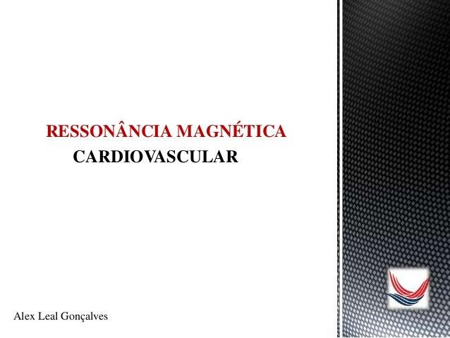 CARDIOVASCULAR RESSONÂNCIA MAGNÉTICA CARDIOVASCULAR Alex Leal Gonçalves