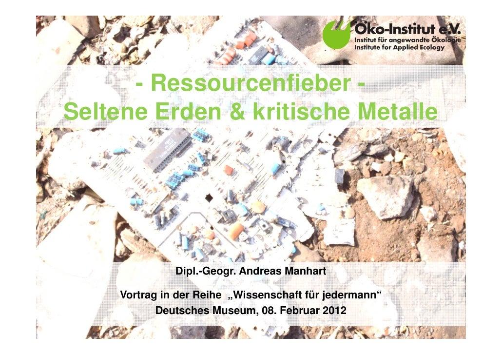"""- Ressourcenfieber -Seltene Erden & kritische Metalle              Dipl.-Geogr. Andreas Manhart    Vortrag in der Reihe """"W..."""