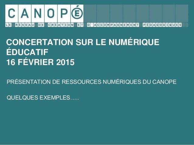 CONCERTATION SUR LE NUMÉRIQUE ÉDUCATIF 16 FÉVRIER 2015 PRÉSENTATION DE RESSOURCES NUMÉRIQUES DU CANOPE QUELQUES EXEMPLES…..