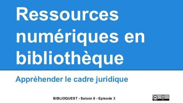 Ressources numériques en bibliothèque Appréhender le cadre juridique BIBLIOQUEST - Saison 6 - Episode 3