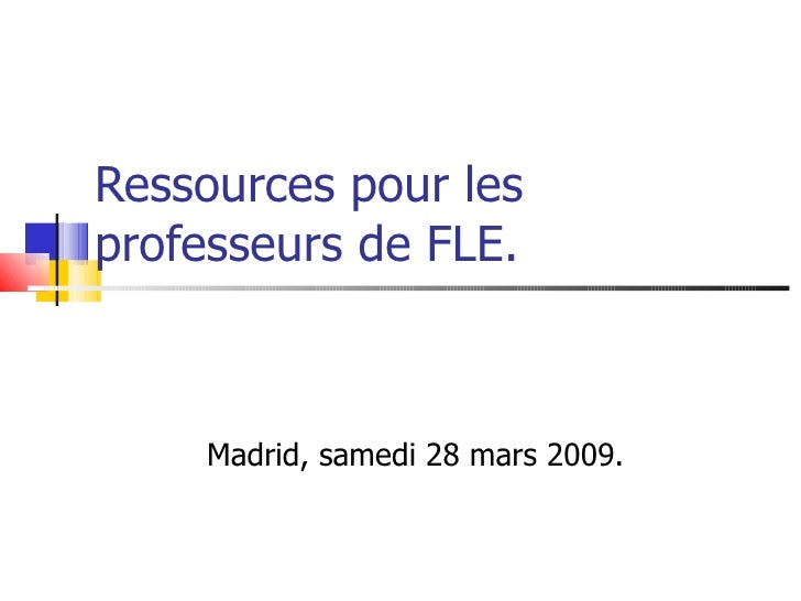 Ressources pour les professeurs de FLE.        Madrid, samedi 28 mars 2009.