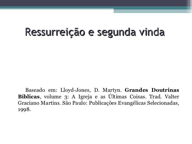 Ressurreição e segunda vinda  <ul><li>Baseado em: Lloyd-Jones, D. Martyn.  Grandes Doutrinas Bíblicas , volume 3: A Igreja...