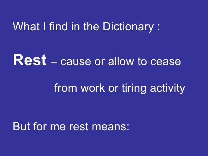 What I find in the Dictionary :   Rest   – cause or allow to cease  from work or tiring activity But for me rest means: