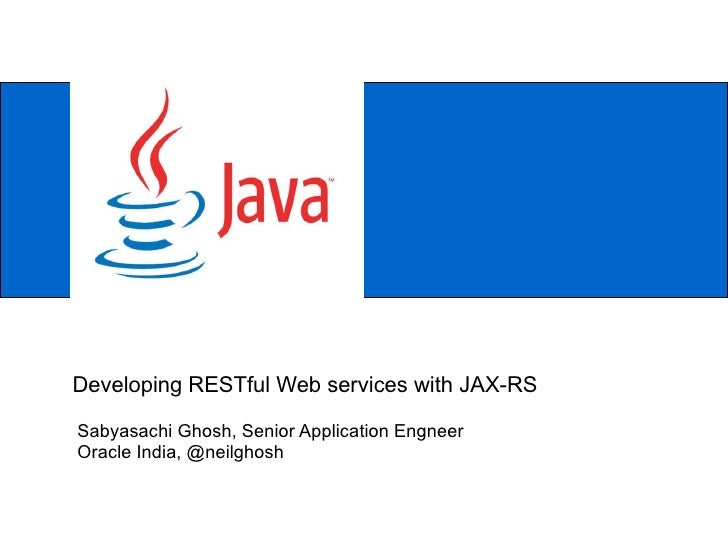 Sabyasachi Ghosh, Senior Application Engneer Oracle India, @neilghosh Developing RESTful Web services with JAX-RS