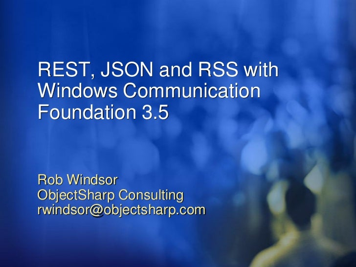 REST, JSON and RSS with Windows Communication Foundation 3.5   Rob Windsor ObjectSharp Consulting rwindsor@objectsharp.com