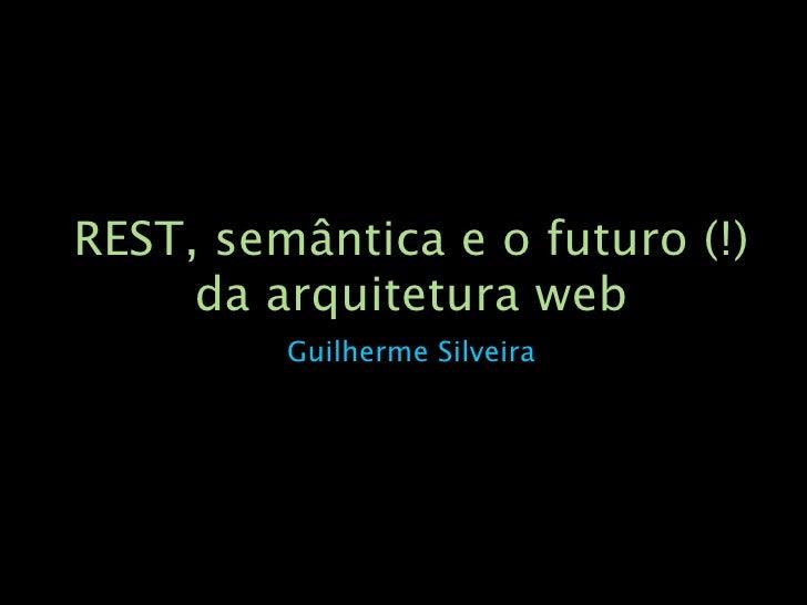 REST, semântica e o futuro (!)      da arquitetura web          Guilherme Silveira