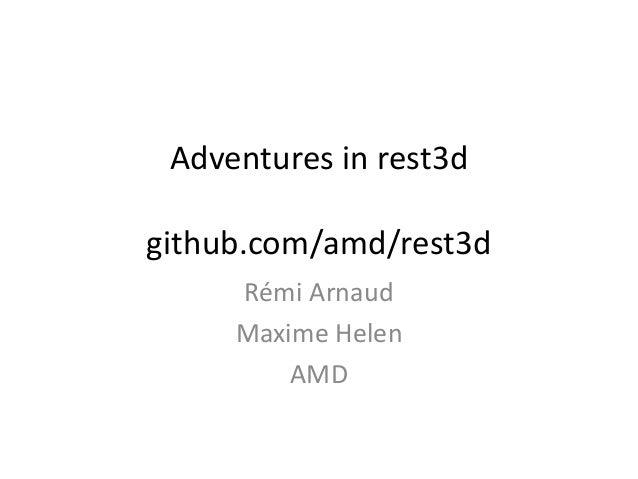 Adventures in rest3d github.com/amd/rest3d Rémi Arnaud Maxime Helen AMD