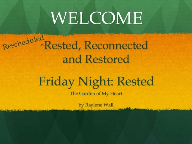 Rested, Reconnected and Restored The Garden of My Heart WELCOME Friday Night: Rested by Raylene Wall