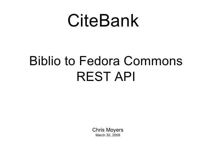 Biblio to Fedora Commons REST API Chris Moyers March 30, 2009 CiteBank
