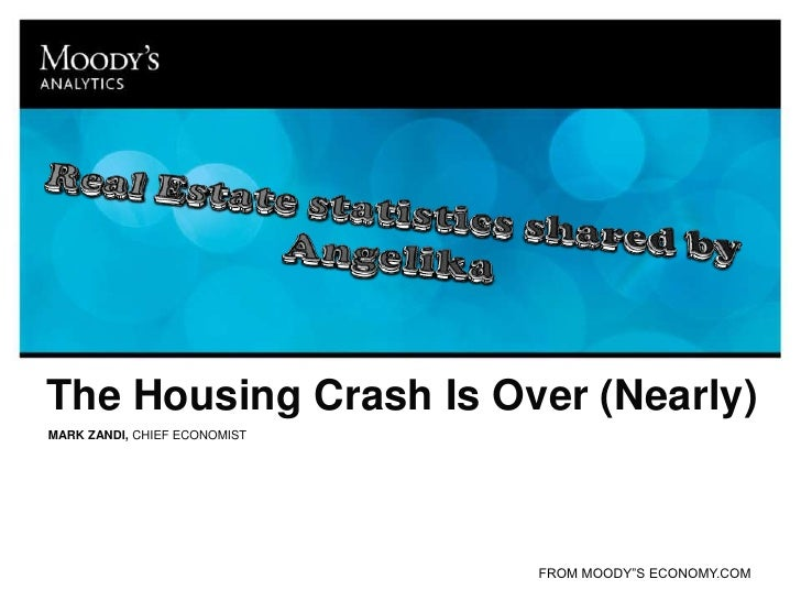 Real Estate statistics shared by Angelika<br />The Housing Crash Is Over (Nearly)<br />MARK ZANDI, CHIEF ECONOMIST<br />FR...