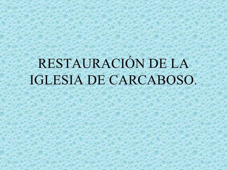 RESTAURACIÓN DE LA IGLESIA DE CARCABOSO.