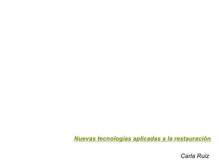Nuevas tecnologías aplicadas a la restauración Carla Ruiz