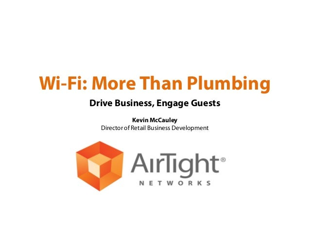 Wi-Fi: More Than Plumbing Drive Business, Engage Guests Kevin McCauley Director of Retail Business Development