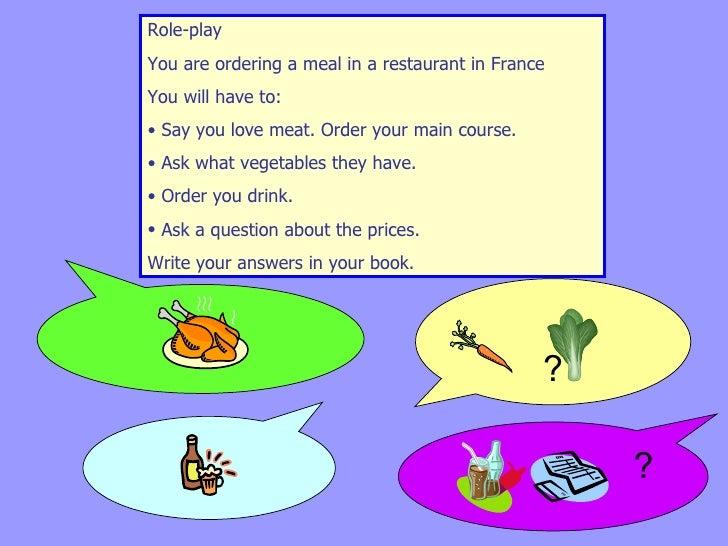<ul><li>Role-play  </li></ul><ul><li>You are ordering a meal in a restaurant in France  </li></ul><ul><li>You will have to...