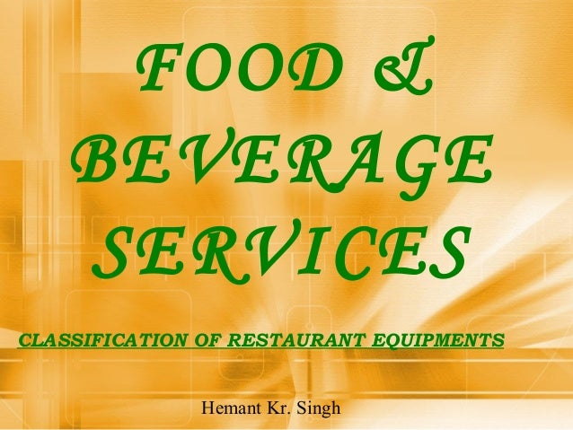 FOOD &  BEVERAGE  SERVICES  CLASSIFICATION OF RESTAURANT EQUIPMENTS  Hemant Kr. Singh