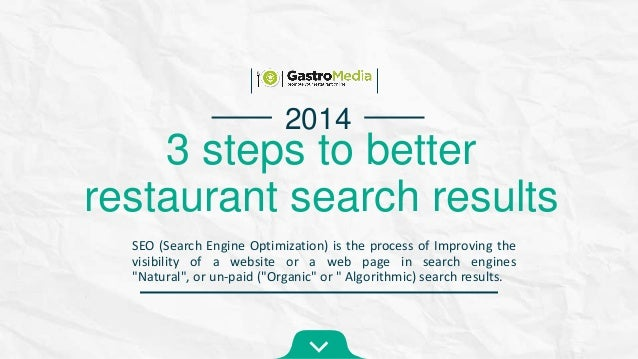 2014  3 steps to better restaurant search results SEO (Search Engine Optimization) is the process of Improving the visibil...