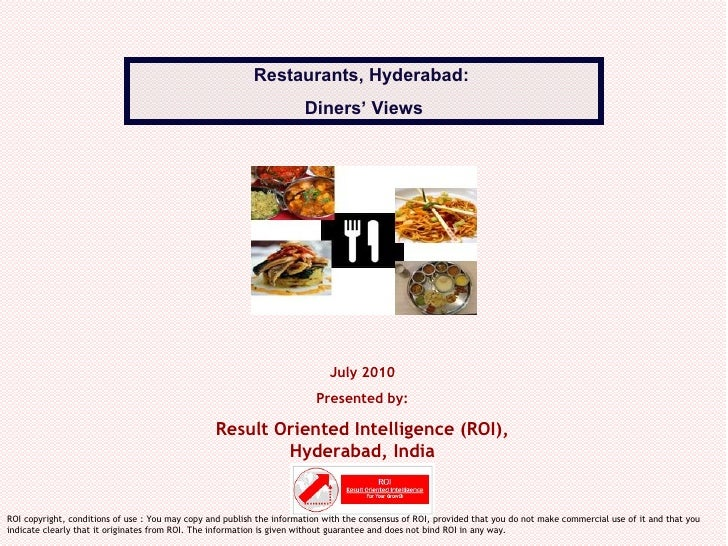 July 2010 Presented by: Result Oriented Intelligence (ROI), Hyderabad, India Restaurants, Hyderabad:  Diners' Views ROI co...