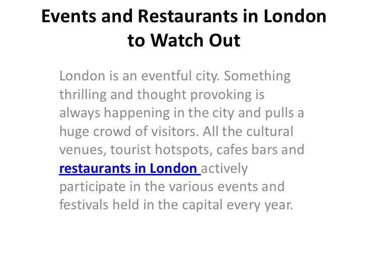 Events and Restaurants in London         to Watch Out London is an eventful city. Something thrilling and thought provokin...