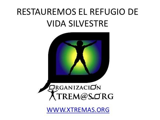 RESTAUREMOS EL REFUGIO DE      VIDA SILVESTRE      WWW.XTREMAS.ORG