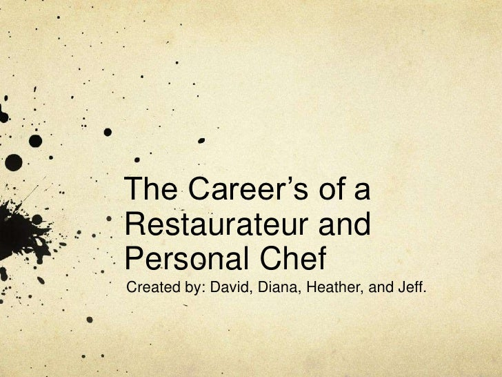 The Career's of a Restaurateur and Personal Chef <br />Created by: David, Diana, Heather, and Jeff.<br />