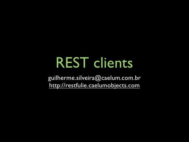 REST clients guilherme.silveira@caelum.com.br http://restfulie.caelumobjects.com