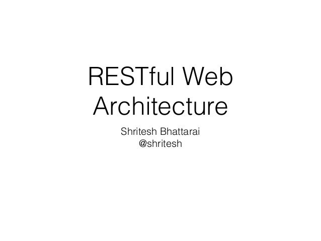 RESTful Web Architecture Shritesh Bhattarai @shritesh