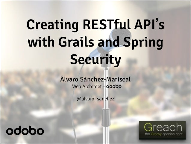 Creating RESTful API's with Grails and Spring Security Álvaro Sánchez-Mariscal Web Architect – odobo ! @alvaro_sanchez