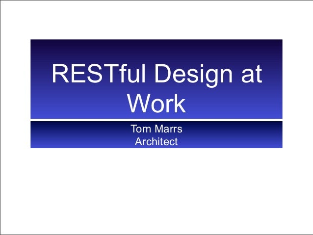 RESTful Design at     Work      Tom Marrs       Architect