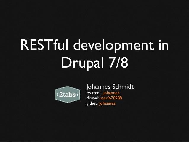 RESTful development in Drupal 7/8 Johannes Schmidt twitter: _johannez drupal: user/670988 github: johannez