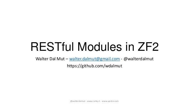 RESTful Modules in ZF2Walter Dal Mut – walter.dalmut@gmail.com - @walterdalmut               https://github.com/wdalmut   ...